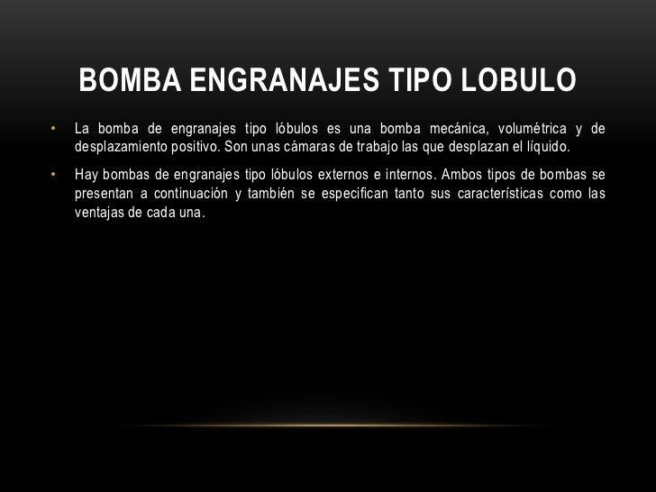BOMBA ENGRANAJES TIPO LOBULO•   La bomba de engranajes tipo lóbulos es una bomba mecánica, volumétrica y de    desplazamie...