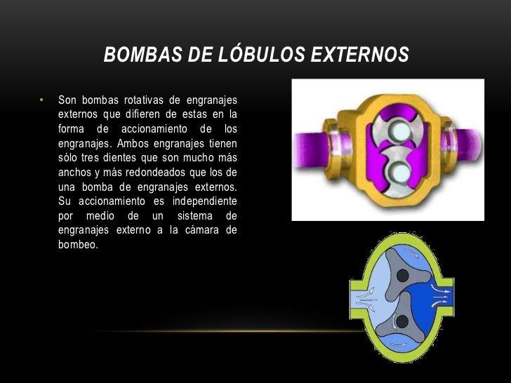 BOMBAS DE LÓBULOS EXTERNOS•   Son bombas rotativas de engranajes    externos que difieren de estas en la    forma de accio...