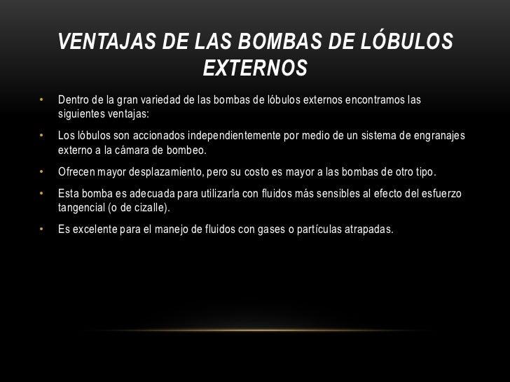 VENTAJAS DE LAS BOMBAS DE LÓBULOS                 EXTERNOS•   Dentro de la gran variedad de las bombas de lóbulos externos...