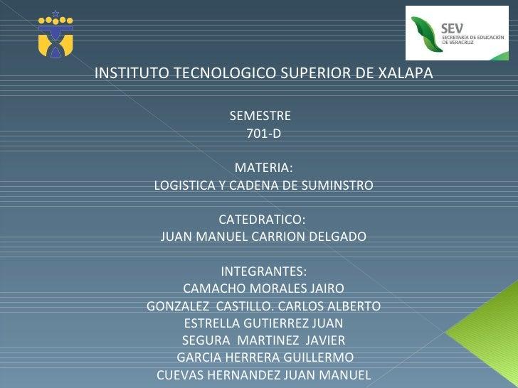 INSTITUTO TECNOLOGICO SUPERIOR DE XALAPA SEMESTRE  701-D MATERIA: LOGISTICA Y CADENA DE SUMINSTRO CATEDRATICO:  JUAN MANUE...