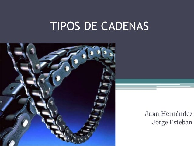 TIPOS DE CADENAS Juan Hernández Jorge Esteban
