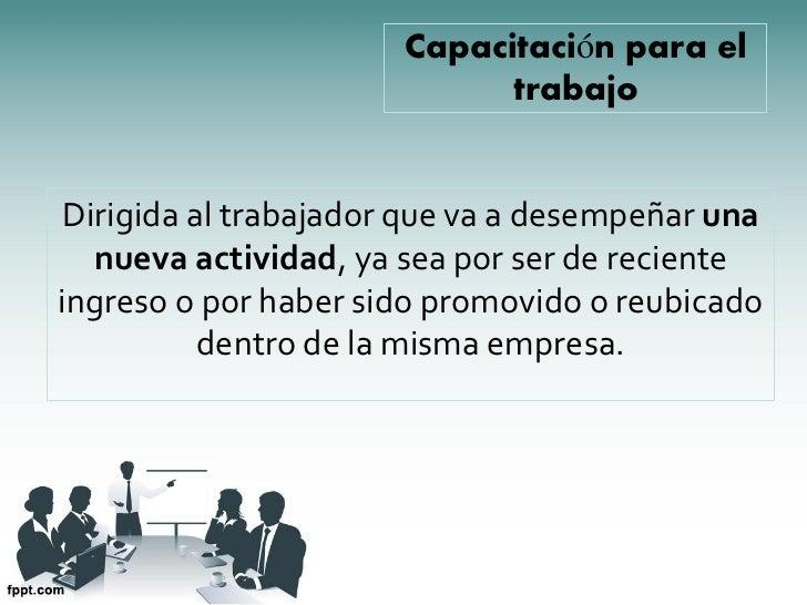Capacitación para el                             trabajo Dirigida al trabajador que va a desempeñar una   nueva actividad,...