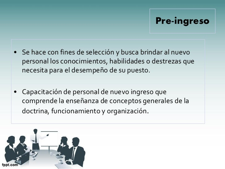 Pre-ingreso• Se hace con fines de selección y busca brindar al nuevo  personal los conocimientos, habilidades o destrezas ...