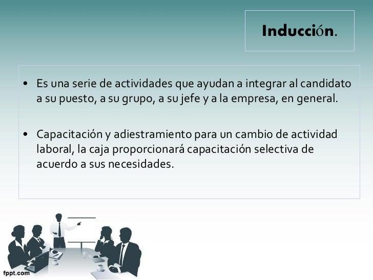 Inducción.• Es una serie de actividades que ayudan a integrar al candidato  a su puesto, a su grupo, a su jefe y a la empr...