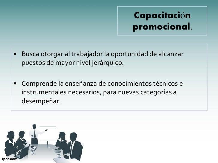 Capacitación                                       promocional.• Busca otorgar al trabajador la oportunidad de alcanzar  p...