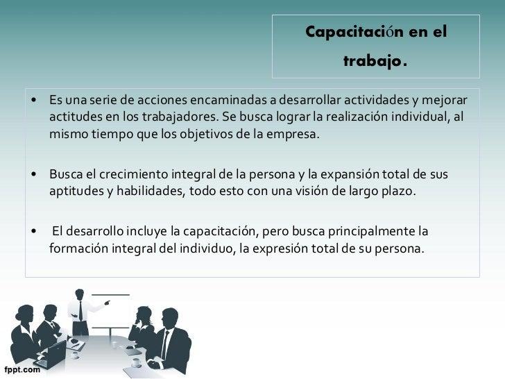 Capacitación en el                                                        trabajo.• Es una serie de acciones encaminadas a...