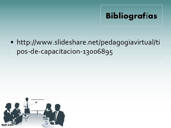 Bibliografías• http://www.slideshare.net/pedagogiavirtual/ti  pos-de-capacitacion-13006895
