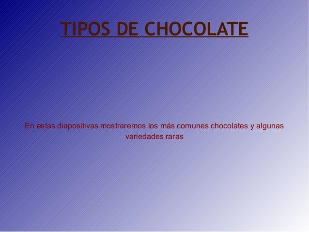 TIPOS DE CHOCOLATE  En estas diapositivas mostraremos los más comunes chocolates y algunas variedades raras