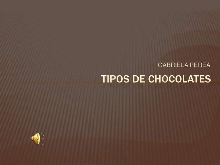 GABRIELA PEREA<br />TIPOS DE CHOCOLATES<br />