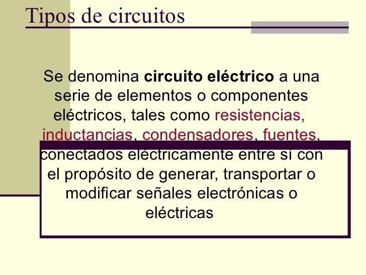 Tipos de circuitos Se denomina  circuito eléctrico  a una serie de elementos o componentes eléctricos, tales como  resiste...