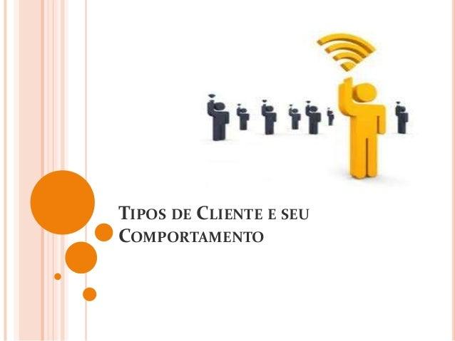 TIPOS DE CLIENTE E SEU COMPORTAMENTO