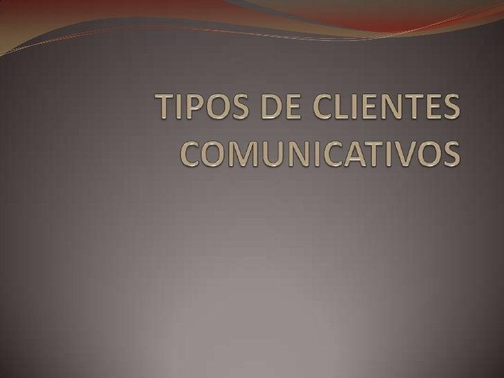 TIPOS DE CLIENTES COMUNICATIVOS<br />