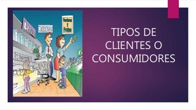 TIPOS DE CLIENTES O CONSUMIDORES