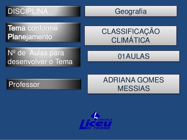 DISCIPLINA Professor Nº de Aulas para desenvolver o Tema Geografia ADRIANA GOMES MESSIAS CLASSIFICAÇÃO CLIMÁTICA 01AULAS