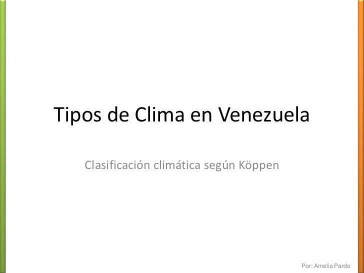Tipos de Clima en Venezuela<br />Clasificación climática según Köppen<br />Por: Amelia Pardo<br />