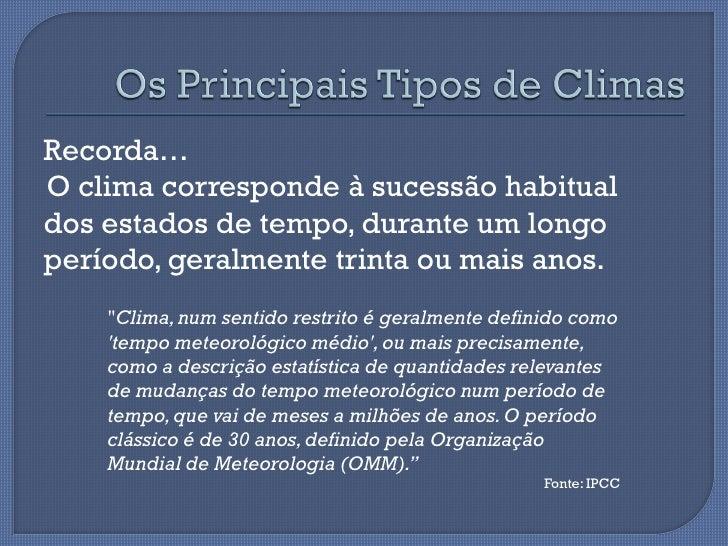 Recorda…O clima corresponde à sucessão habitualdos estados de tempo, durante um longoperíodo, geralmente trinta ou mais an...