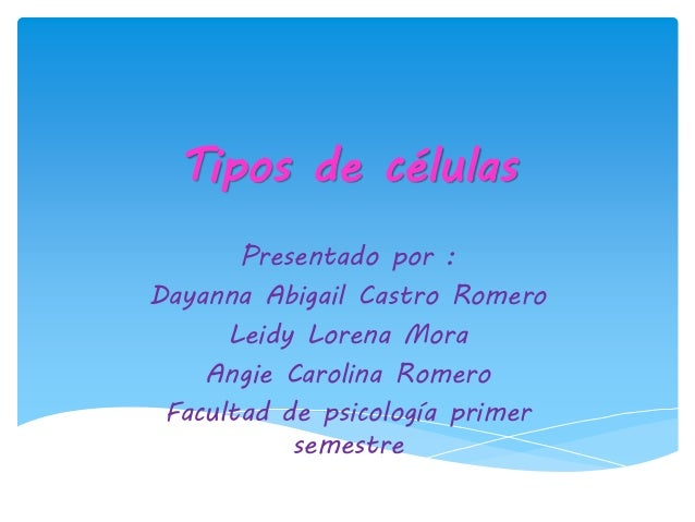 Tipos de células Presentado por : Dayanna Abigail Castro Romero Leidy Lorena Mora Angie Carolina Romero Facultad de psicol...