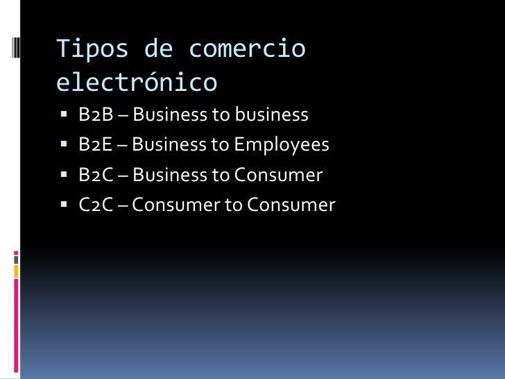 Tipos de comercio electrónico<br />B2B – Business tobusiness<br />B2E – Business toEmployees<br />B2C – Business toConsume...