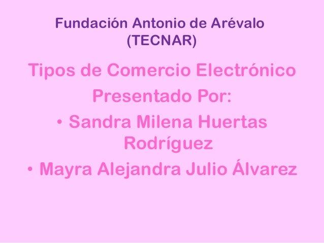 Fundación Antonio de Arévalo(TECNAR)Tipos de Comercio ElectrónicoPresentado Por:• Sandra Milena HuertasRodríguez• Mayra Al...