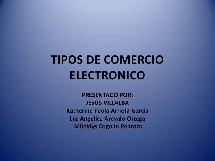 TIPOS DE COMERCIO   ELECTRONICO       PRESENTADO POR:         JESUS VILLALBA  Katherine Paola Arrieta Garcia   Luz Angelic...