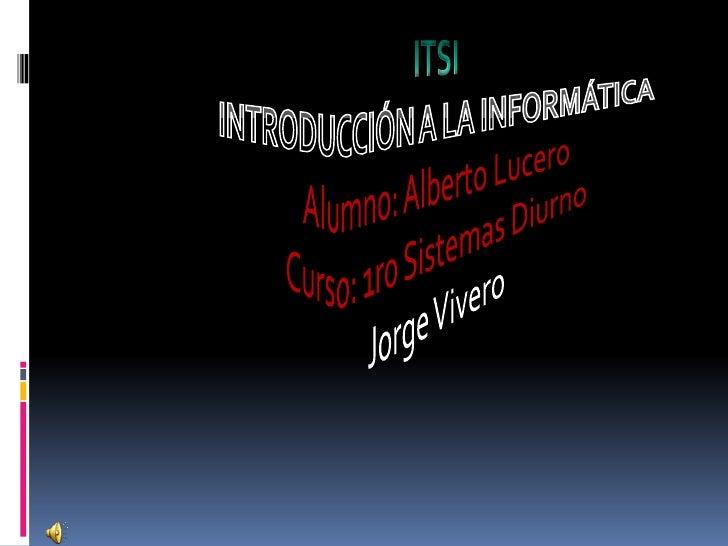 ITSI INTRODUCCIÓN A LA INFORMÁTICA Alumno: Alberto Lucero Curso: 1ro Sistemas Diurno Jorge Vivero