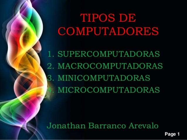 Page 1 TIPOS DE COMPUTADORES 1. SUPERCOMPUTADORAS 2. MACROCOMPUTADORAS 3. MINICOMPUTADORAS 4. MICROCOMPUTADORAS Jonathan B...