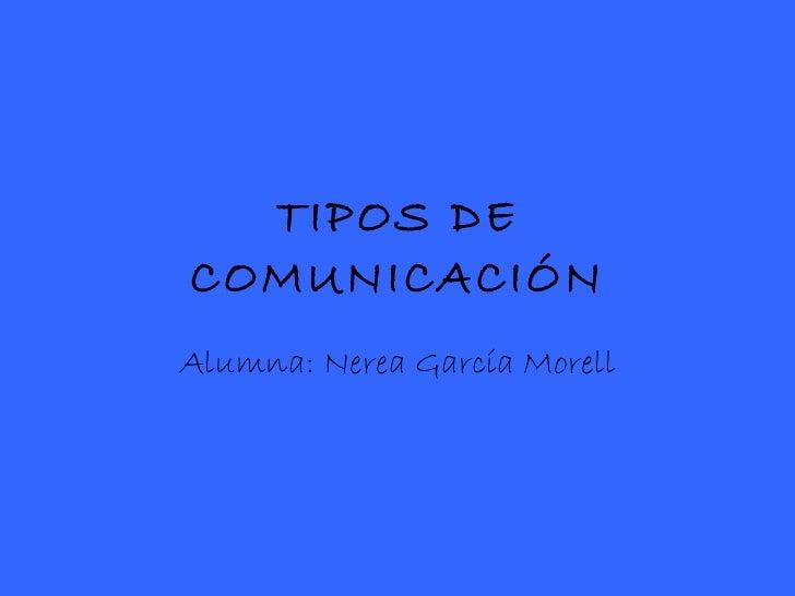TIPOS DE COMUNICACIÓN Alumna: Nerea García Morell