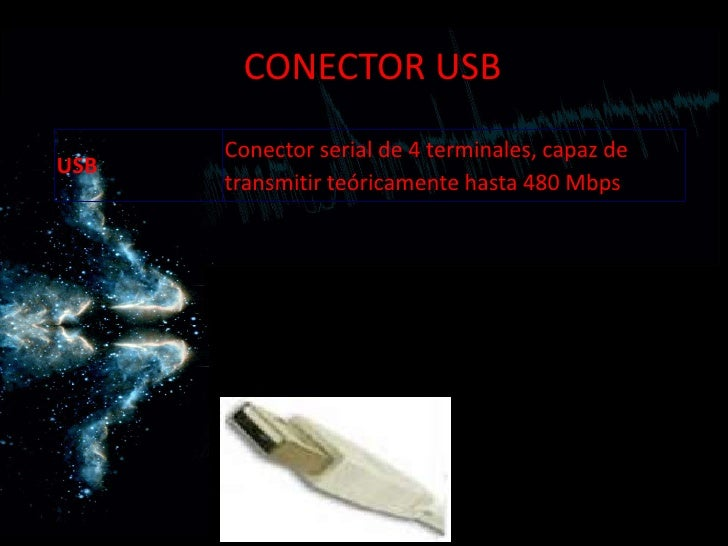 CONECTOR USB      Conector serial de 4 terminales, capaz deUSB      transmitir teóricamente hasta 480 Mbps