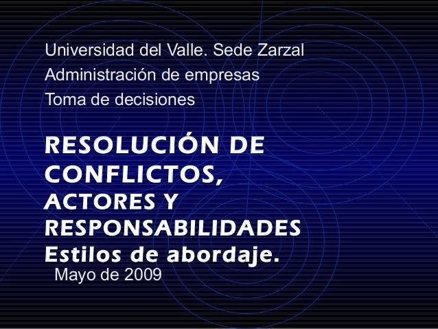 RESOLUCIÓN DE CONFLICTOS, ACTORES Y RESPONSABILIDADES Estilos de abordaje. Universidad del Valle. Sede Zarzal Administraci...