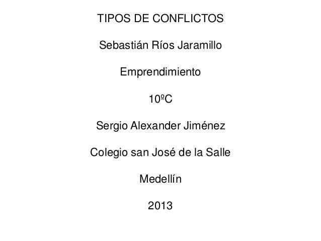 TIPOS DE CONFLICTOS Sebastián Ríos Jaramillo Emprendimiento 10ºC Sergio Alexander Jiménez Colegio san José de la Salle Med...