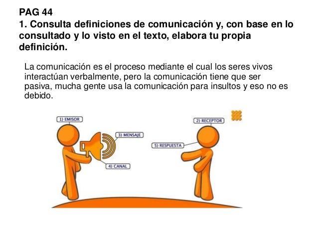 PAG 44 1. Consulta definiciones de comunicación y, con base en lo consultado y lo visto en el texto, elabora tu propia def...