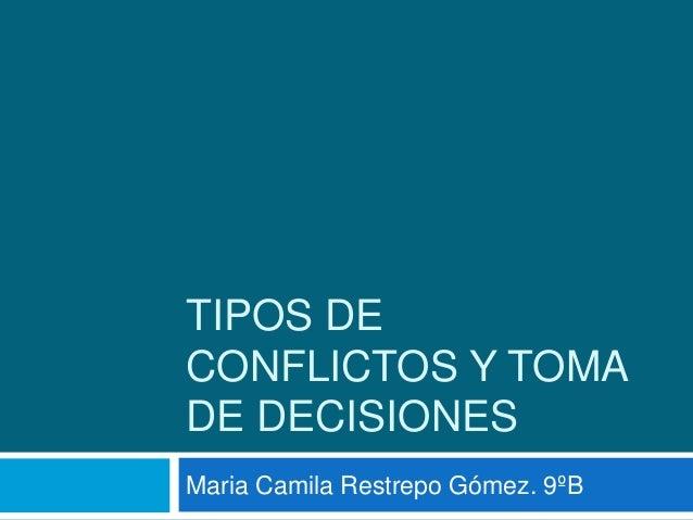 TIPOS DE CONFLICTOS Y TOMA DE DECISIONES Maria Camila Restrepo Gómez. 9ºB