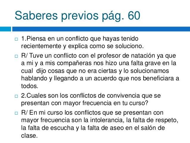 Saberes previos pág. 60  1.Piensa en un conflicto que hayas tenido recientemente y explica como se soluciono.  R/ Tuve u...