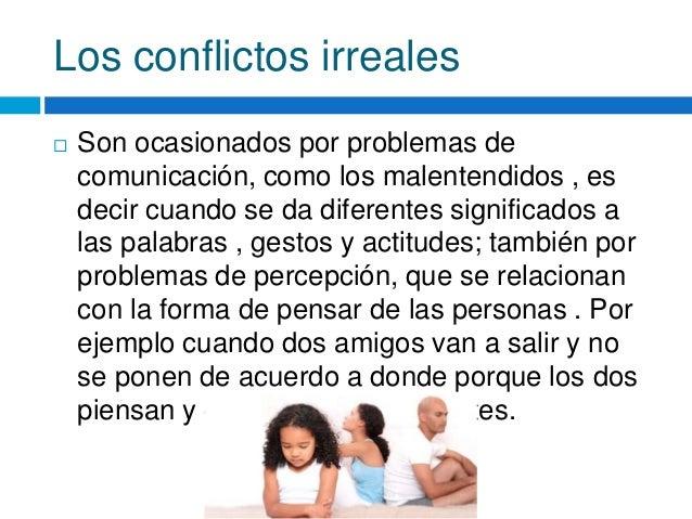 Los conflictos irreales  Son ocasionados por problemas de comunicación, como los malentendidos , es decir cuando se da di...
