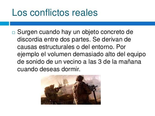 Los conflictos reales  Surgen cuando hay un objeto concreto de discordia entre dos partes. Se derivan de causas estructur...