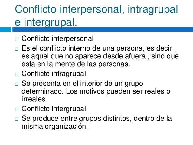 Conflicto interpersonal, intragrupal e intergrupal.  Conflicto interpersonal  Es el conflicto interno de una persona, es...