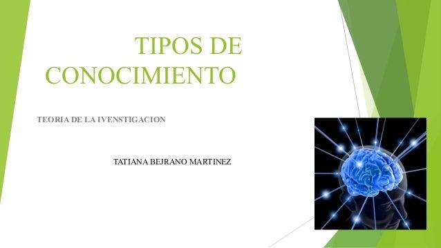 TIPOS DE  CONOCIMIENTO  TEORIA DE LA IVENSTIGACION  TEORIA DE LA IVENSTIGACION  TATIANA BEJRANO MARTINEZ