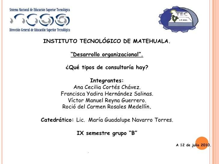 """INSTITUTO TECNOLÓGICO DE MATEHUALA.<br />""""Desarrollo organizacional"""".<br />¿Qué tipos de consultoría hay?<br />Integrantes..."""