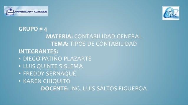 GRUPO # 4  MATERIA: CONTABILIDAD GENERAL  TEMA: TIPOS DE CONTABILIDAD  INTEGRANTES:  • DIEGO PATIÑO PLAZARTE  • LUIS QUINT...