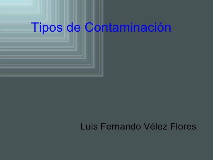 Tipos de Contaminación  Luis Fernando Vélez Flores