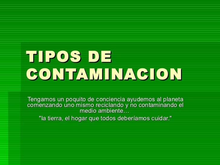 TIPOS DE CONTAMINACION Tengamos un poquito de conciencia ayudemos al planeta comenzando uno mismo reciclando y no contamin...