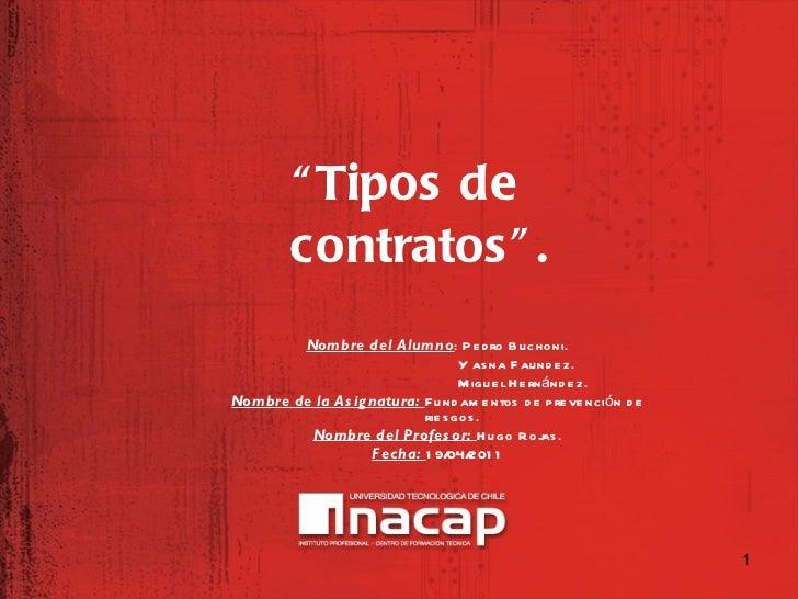 """<ul><li>"""" Tipos de contratos"""". </li></ul>Nombre del Alumno : Pedro Buchoni. Y asna Faundez. Miguel Hernández. Nombre de la..."""