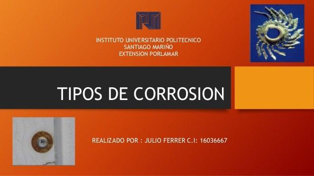 TIPOS DE CORROSION REALIZADO POR : JULIO FERRER C.I: 16036667 INSTITUTO UNIVERSITARIO POLITECNICO SANTIAGO MARIÑO EXTENSIO...