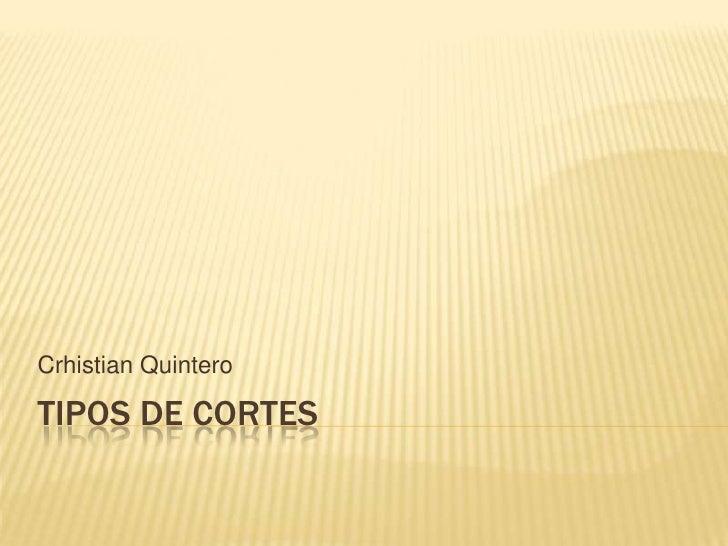 TIPOS DE CORTES<br />Crhistian Quintero<br />