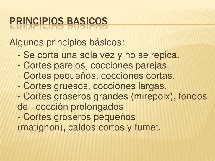 PRINCIPIOS BASICOS<br />Algunos principios básicos:<br />- Se corta una sola vez y no se repica.- Cortes parejos, coccion...