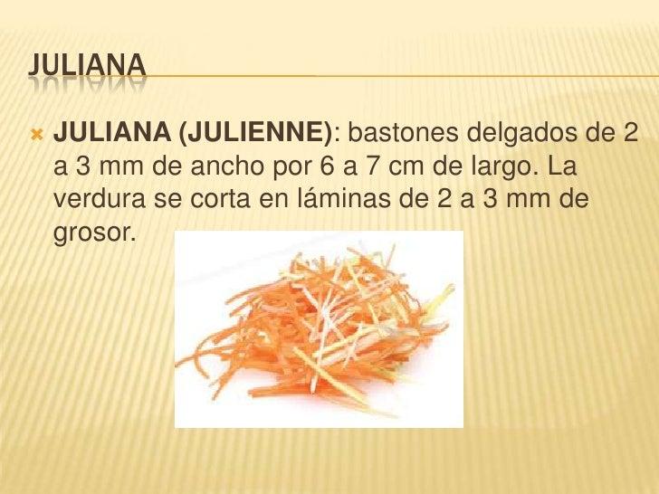 juliana<br /><ul><li>JULIANA (JULIENNE): bastones delgados de 2 a 3 mm de ancho por 6 a 7 cm de largo. La verdura se corta...