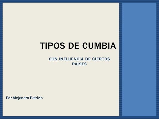 CON INFLUENCIA DE CIERTOS PAÍSES TIPOS DE CUMBIA Por Alejandro Patrizio