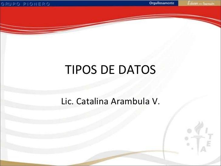 TIPOS DE DATOS<br />Lic. Catalina Arambula V.<br />