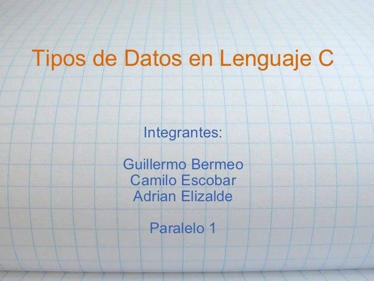 Tipos de Datosen Lenguaje C Integrantes:  Guillermo Bermeo Camilo Escobar Adrian Elizalde  Paralelo 1