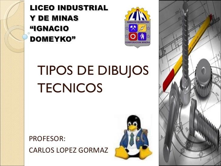 """LICEO INDUSTRIAL Y DE MINAS """"IGNACIO DOMEYKO"""" TIPOS DE DIBUJOS TECNICOS PROFESOR:  CARLOS LOPEZ GORMAZ"""
